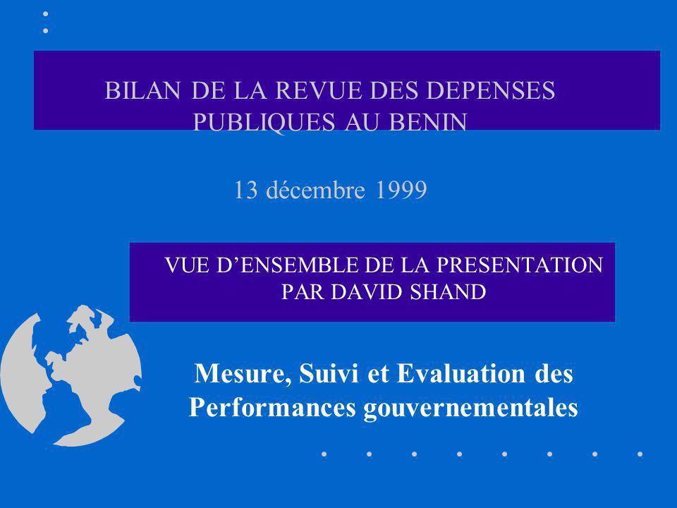 BILAN DE LA REVUE DES DEPENSES PUBLIQUES AU BENIN 13 décembre 1999 VUE DENSEMBLE DE LA PRESENTATION PAR DAVID SHAND Mesure, Suivi et Evaluation des Performances gouvernementales