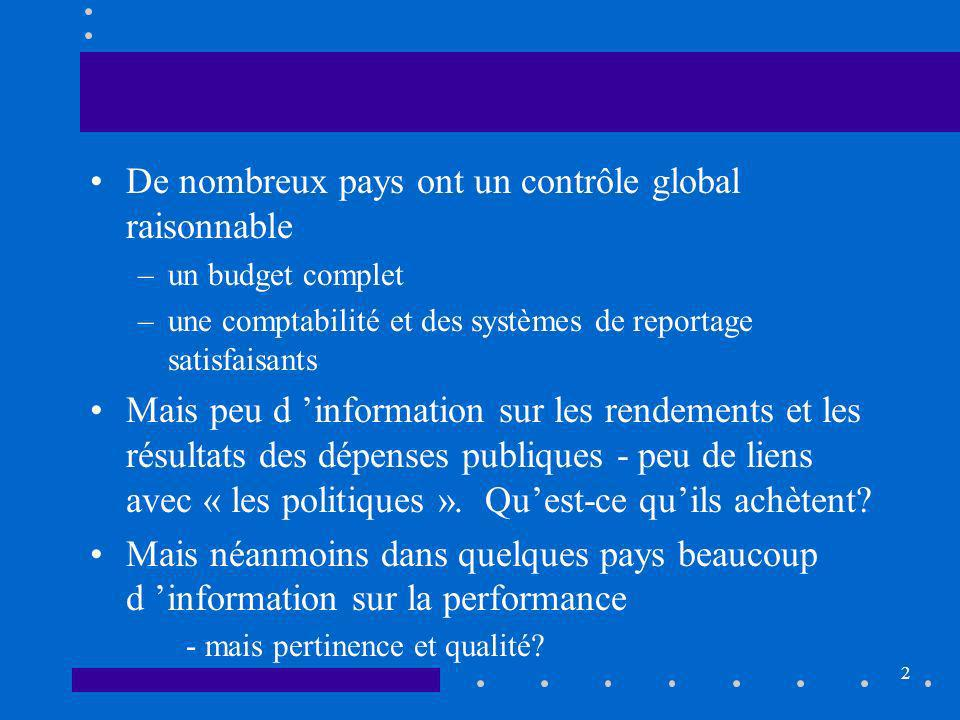 2 De nombreux pays ont un contrôle global raisonnable –un budget complet –une comptabilité et des systèmes de reportage satisfaisants Mais peu d information sur les rendements et les résultats des dépenses publiques - peu de liens avec « les politiques ».