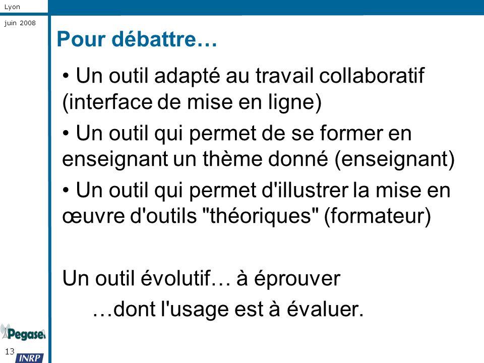 13 Lyon juin 2008 Pour débattre… Un outil adapté au travail collaboratif (interface de mise en ligne) Un outil qui permet de se former en enseignant u