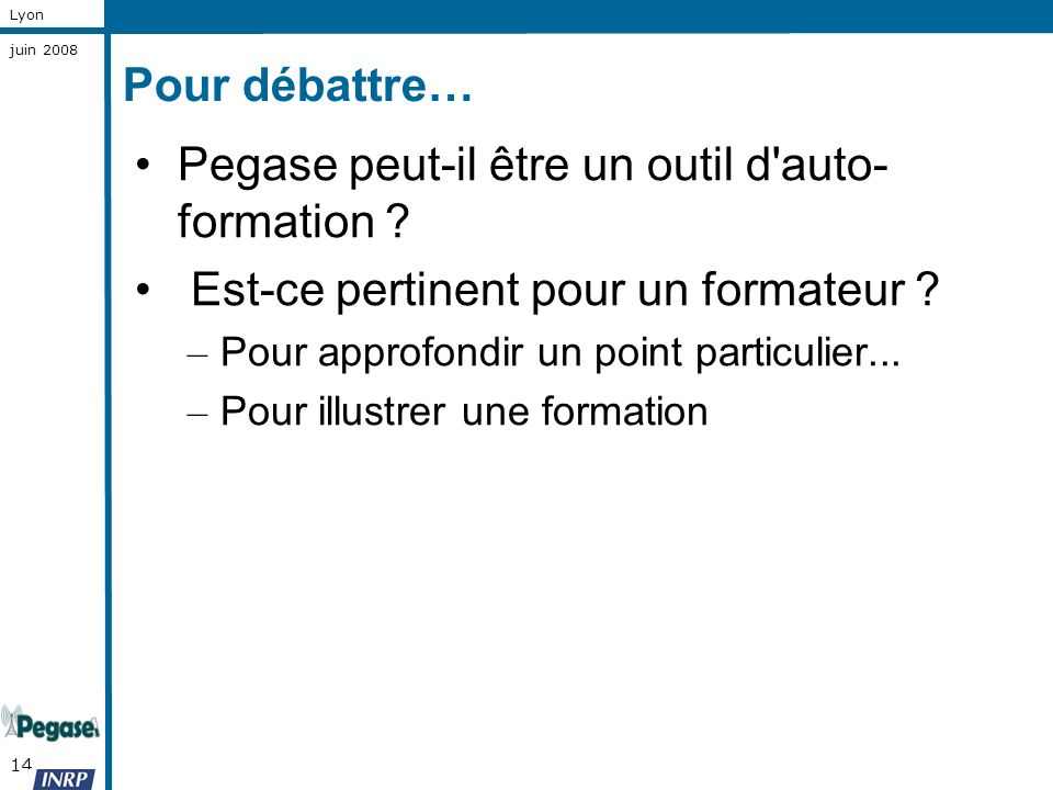 14 Lyon juin 2008 Pour débattre… Pegase peut-il être un outil d'auto- formation ? Est-ce pertinent pour un formateur ? – Pour approfondir un point par