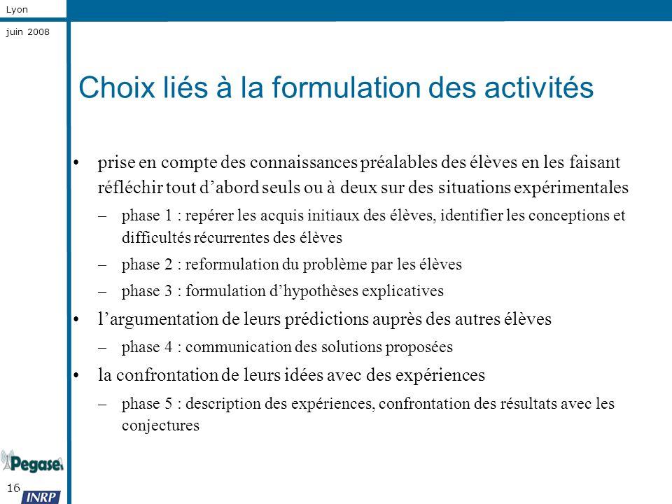 16 Lyon juin 2008 Choix liés à la formulation des activités prise en compte des connaissances préalables des élèves en les faisant réfléchir tout dabo