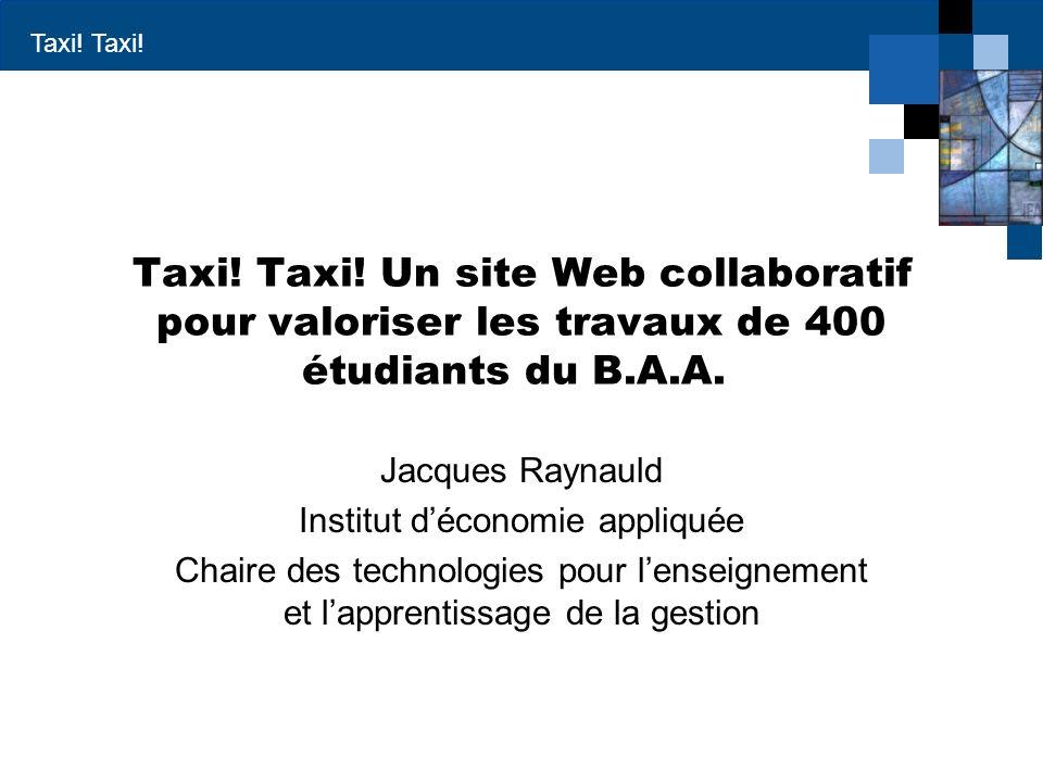Taxi! Taxi! Taxi! Un site Web collaboratif pour valoriser les travaux de 400 étudiants du B.A.A. Jacques Raynauld Institut déconomie appliquée Chaire