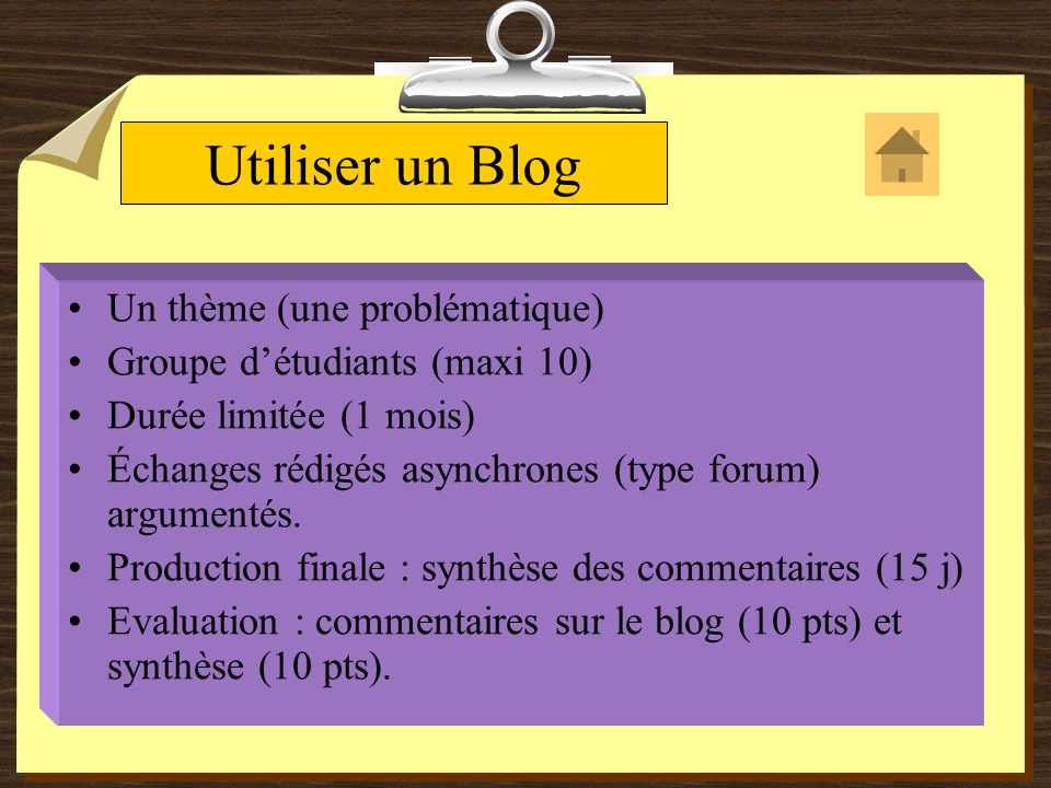 Utiliser un Blog Un thème (une problématique) Groupe détudiants (maxi 10) Durée limitée (1 mois) Échanges rédigés asynchrones (type forum) argumentés.