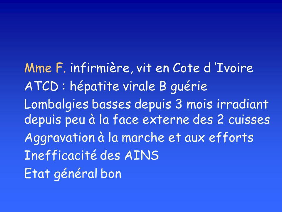 Mme F. infirmière, vit en Cote d Ivoire ATCD : hépatite virale B guérie Lombalgies basses depuis 3 mois irradiant depuis peu à la face externe des 2 c