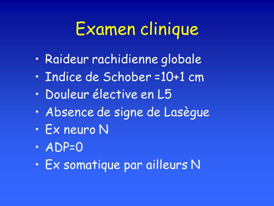 Examen clinique Raideur rachidienne globale Indice de Schober =10+1 cm Douleur élective en L5 Absence de signe de Lasègue Ex neuro N ADP=0 Ex somatique par ailleurs N