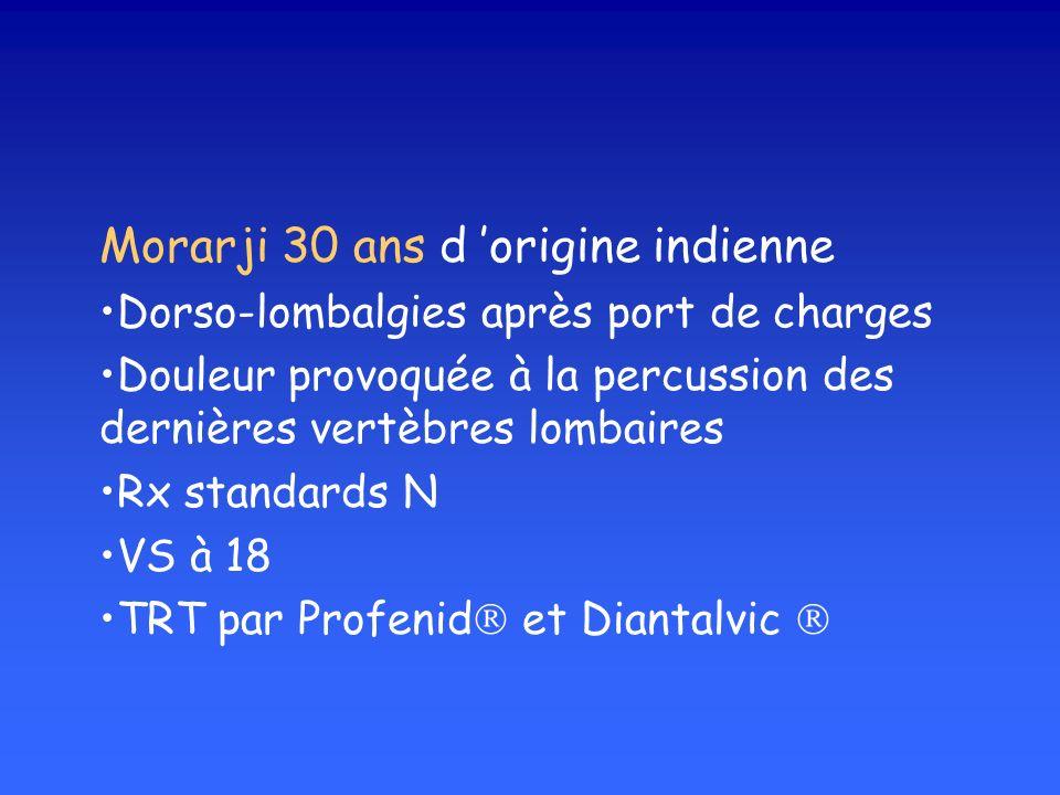 Morarji 30 ans d origine indienne Dorso-lombalgies après port de charges Douleur provoquée à la percussion des dernières vertèbres lombaires Rx standards N VS à 18 TRT par Profenid et Diantalvic