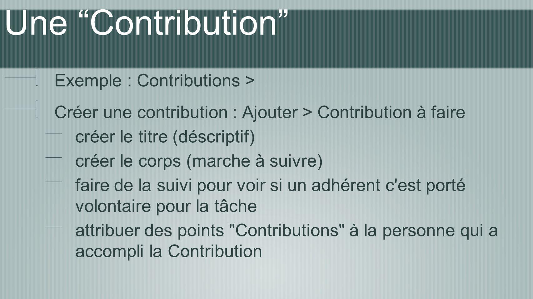 Une Contribution Exemple : Contributions > Créer une contribution : Ajouter > Contribution à faire créer le titre (déscriptif) créer le corps (marche à suivre) faire de la suivi pour voir si un adhérent c est porté volontaire pour la tâche attribuer des points Contributions à la personne qui a accompli la Contribution