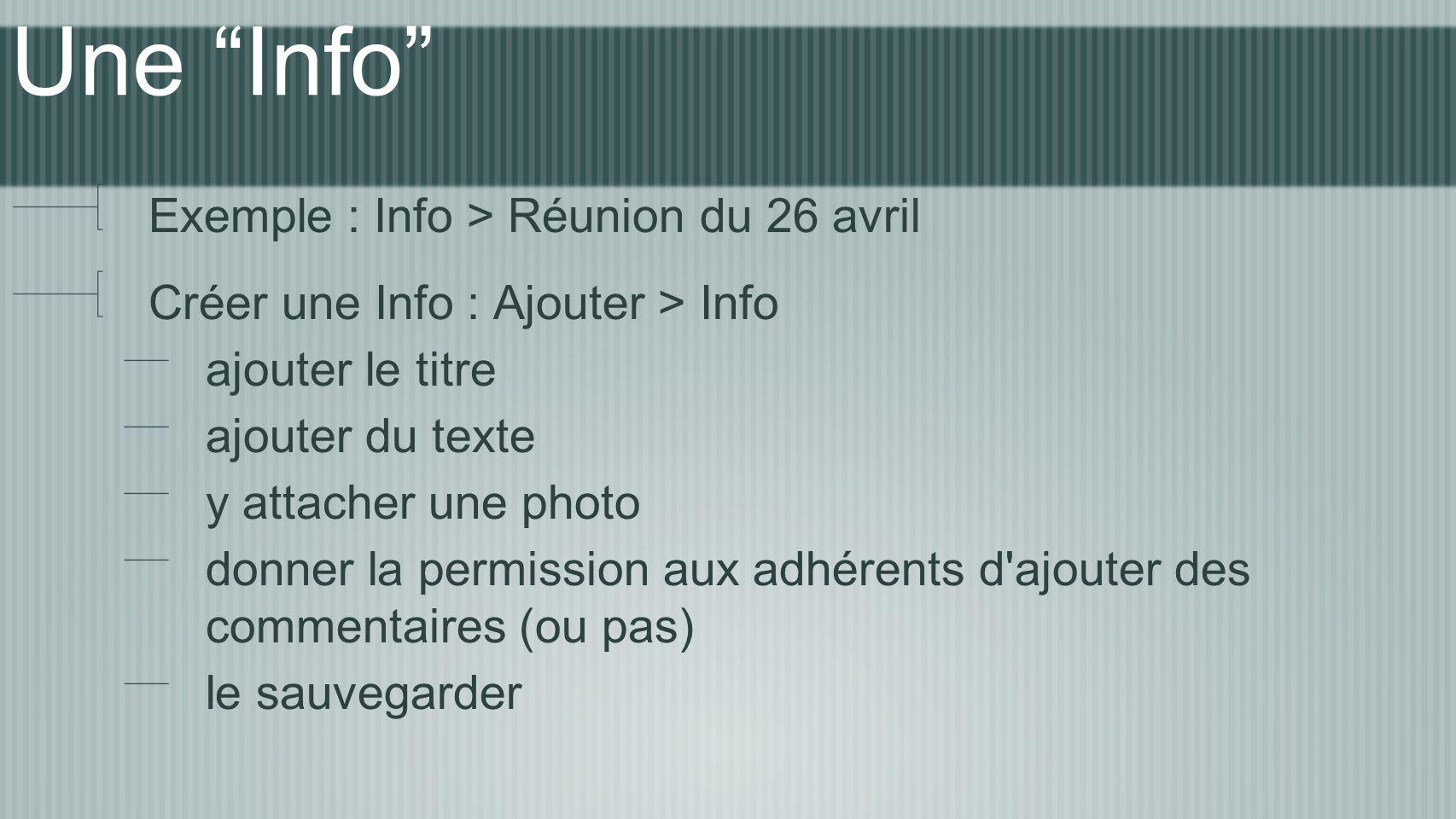 Une Info Exemple : Info > Réunion du 26 avril Créer une Info : Ajouter > Info ajouter le titre ajouter du texte y attacher une photo donner la permiss