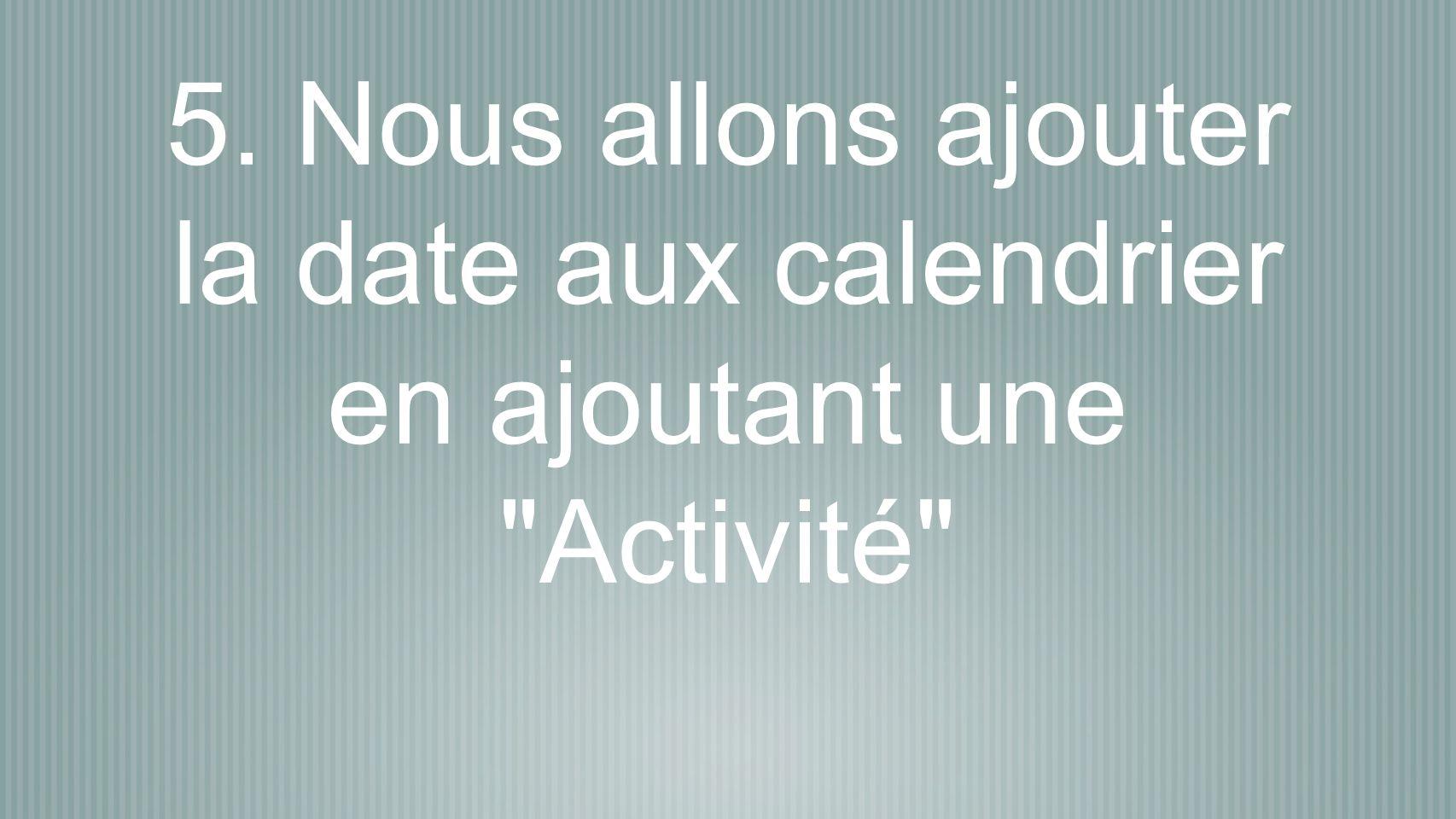 5. Nous allons ajouter la date aux calendrier en ajoutant une Activité