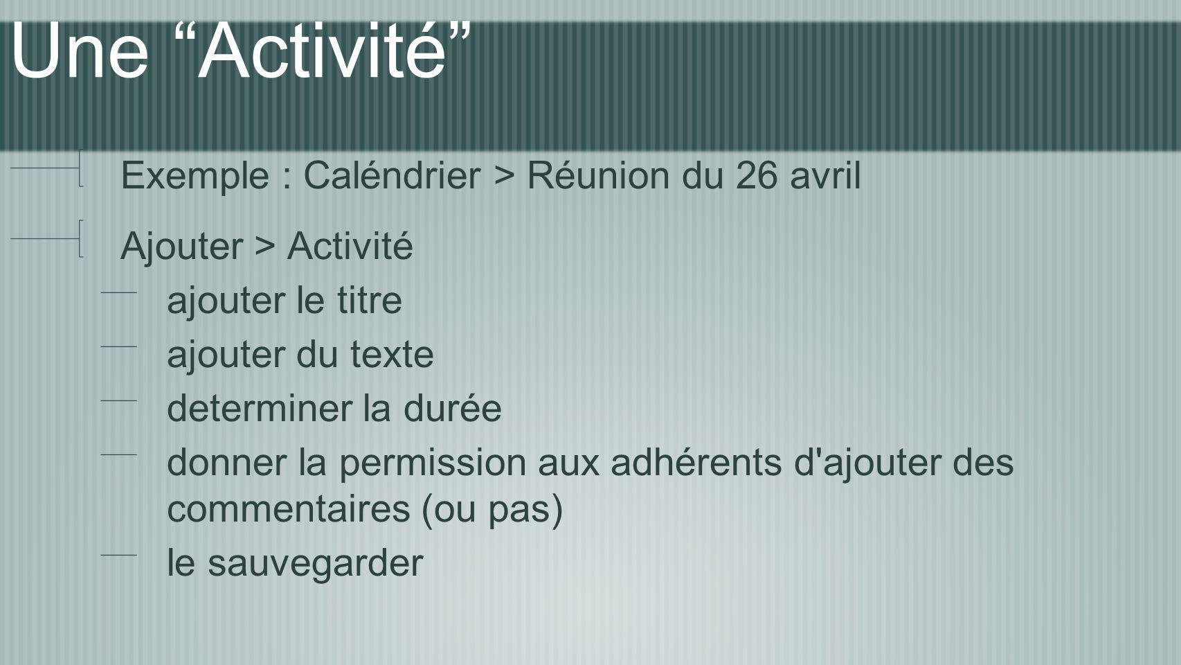 Une Activité Exemple : Caléndrier > Réunion du 26 avril Ajouter > Activité ajouter le titre ajouter du texte determiner la durée donner la permission aux adhérents d ajouter des commentaires (ou pas) le sauvegarder