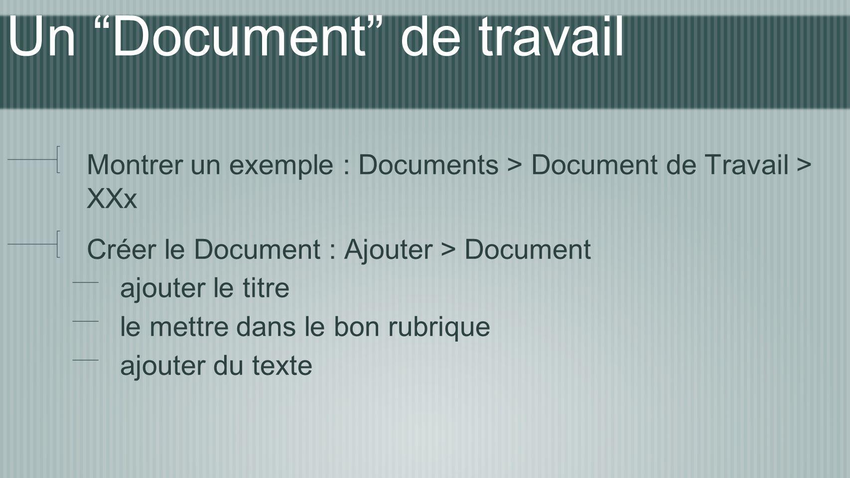 Un Document de travail Montrer un exemple : Documents > Document de Travail > XXx Créer le Document : Ajouter > Document ajouter le titre le mettre dans le bon rubrique ajouter du texte