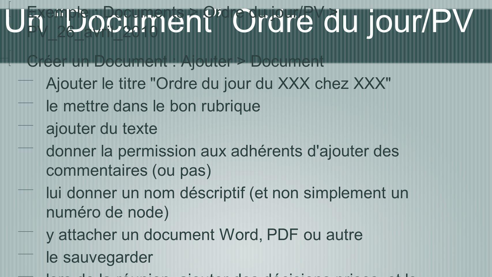 Un Document Ordre du jour/PV Exemple : Documents > Ordre du jour/PV > PV_26_avril_2010 Créer un Document : Ajouter > Document Ajouter le titre Ordre du jour du XXX chez XXX le mettre dans le bon rubrique ajouter du texte donner la permission aux adhérents d ajouter des commentaires (ou pas) lui donner un nom déscriptif (et non simplement un numéro de node) y attacher un document Word, PDF ou autre le sauvegarder lors de la réunion, ajouter des décisions prises, et le sauvegarder