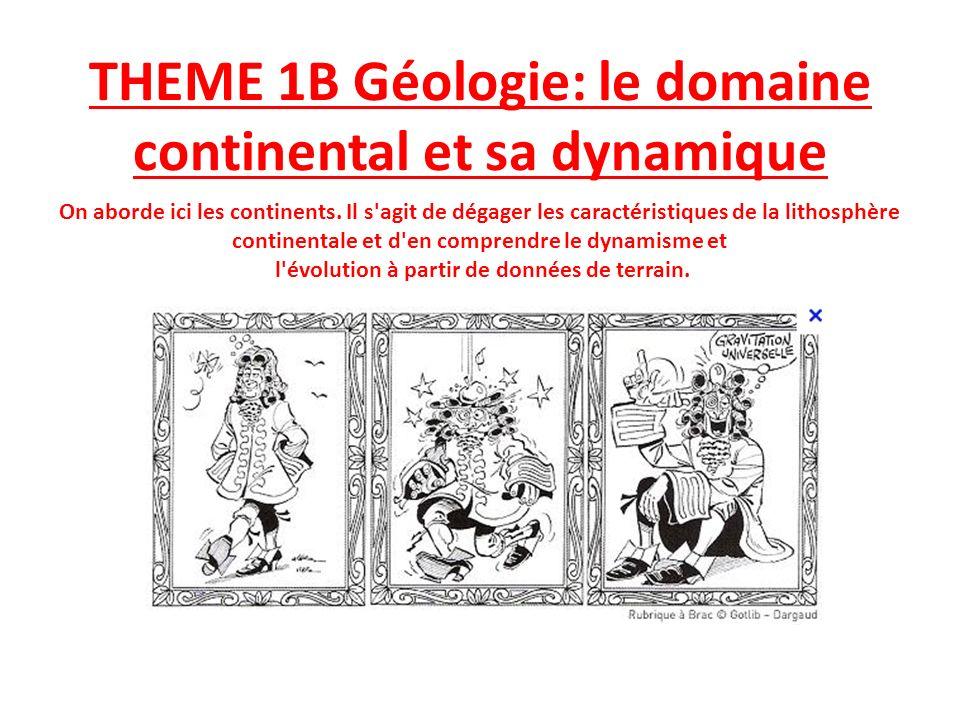 THEME 1B Géologie: le domaine continental et sa dynamique On aborde ici les continents. Il s'agit de dégager les caractéristiques de la lithosphère co