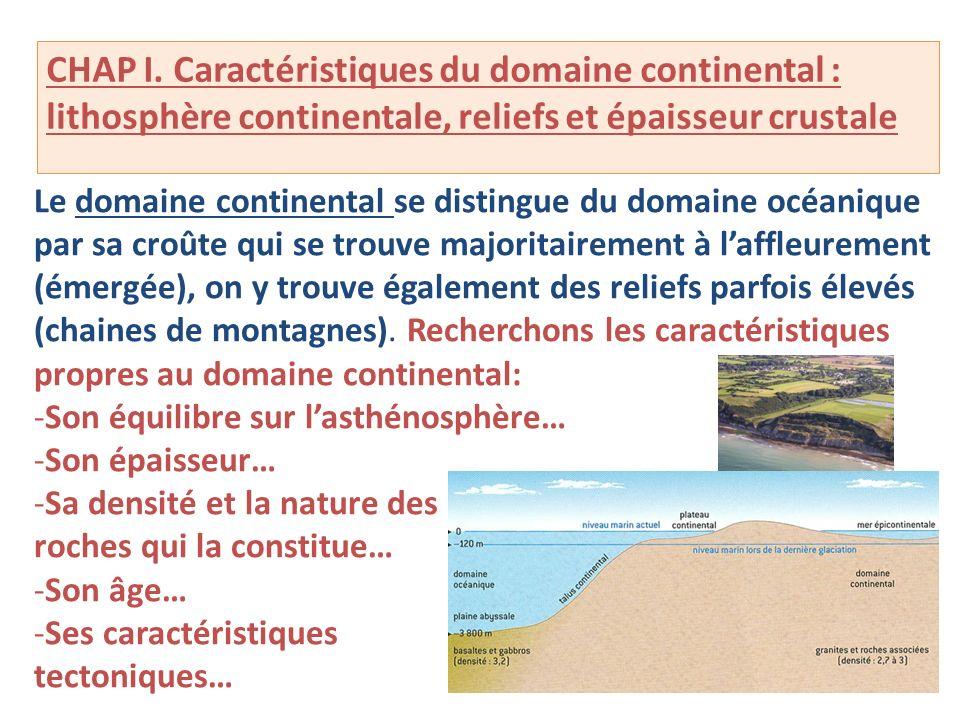 CHAP I. Caractéristiques du domaine continental : lithosphère continentale, reliefs et épaisseur crustale Le domaine continental se distingue du domai