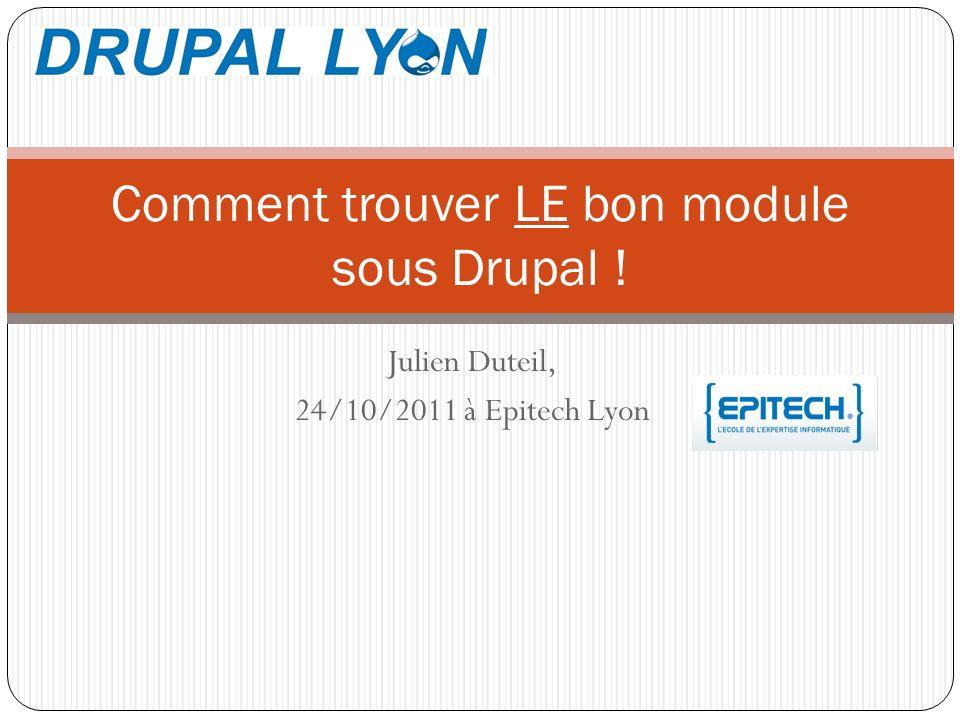 Julien Duteil, 24/10/2011 à Epitech Lyon Comment trouver LE bon module sous Drupal !