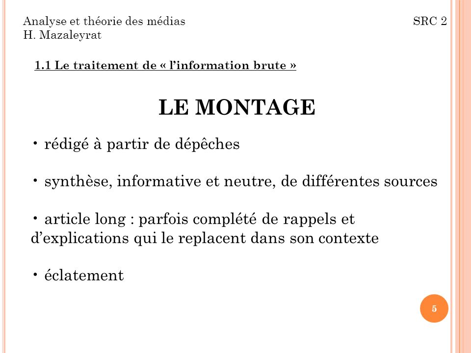 Analyse et théorie des médias SRC 2 H. Mazaleyrat 1.1 Le traitement de « linformation brute » LE MONTAGE rédigé à partir de dépêches synthèse, informa