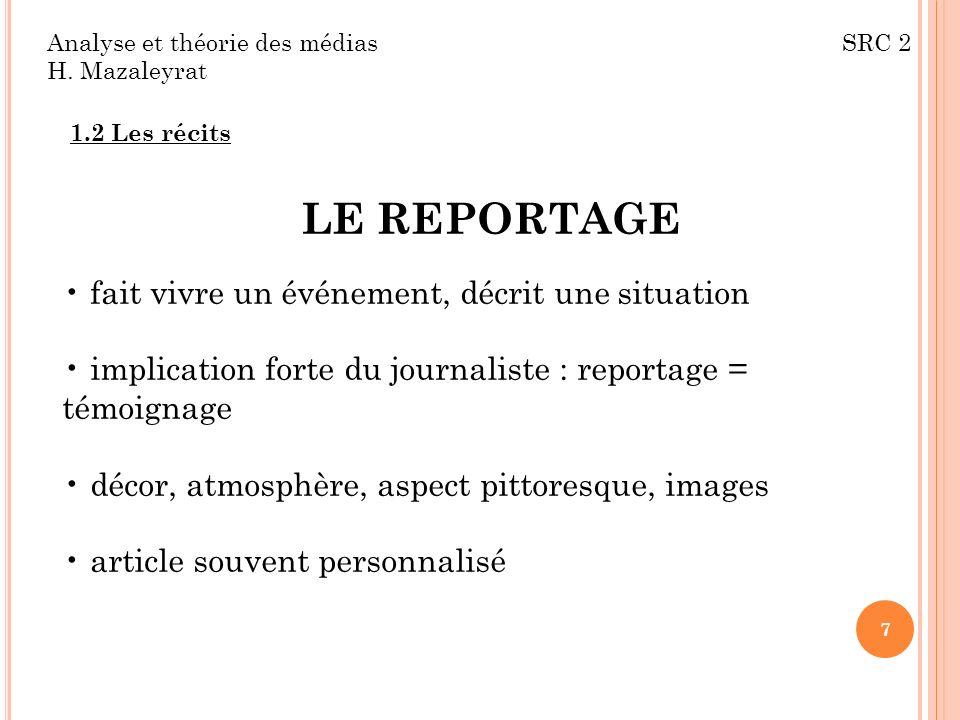 Analyse et théorie des médias SRC 2 H. Mazaleyrat 1.2 Les récits LE REPORTAGE fait vivre un événement, décrit une situation implication forte du journ
