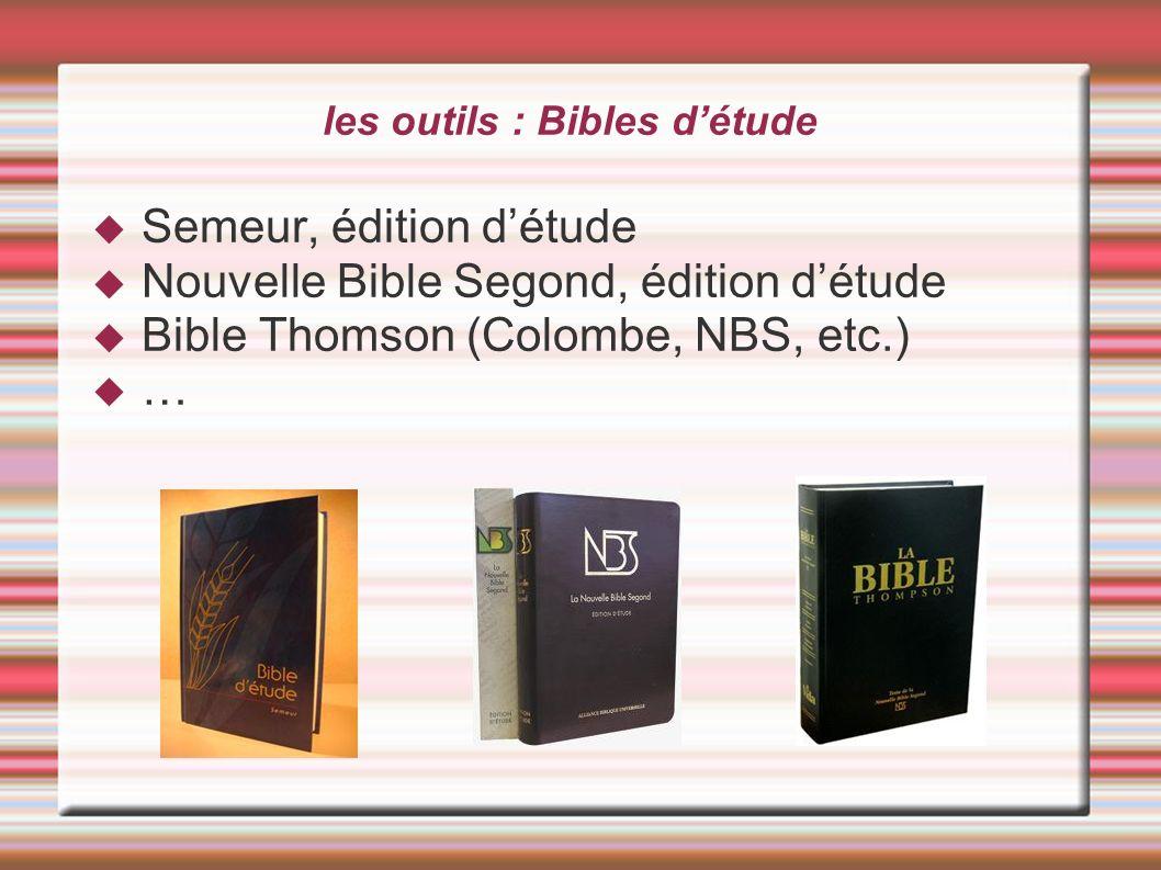 les outils : Bibles détude Semeur, édition détude Nouvelle Bible Segond, édition détude Bible Thomson (Colombe, NBS, etc.) …