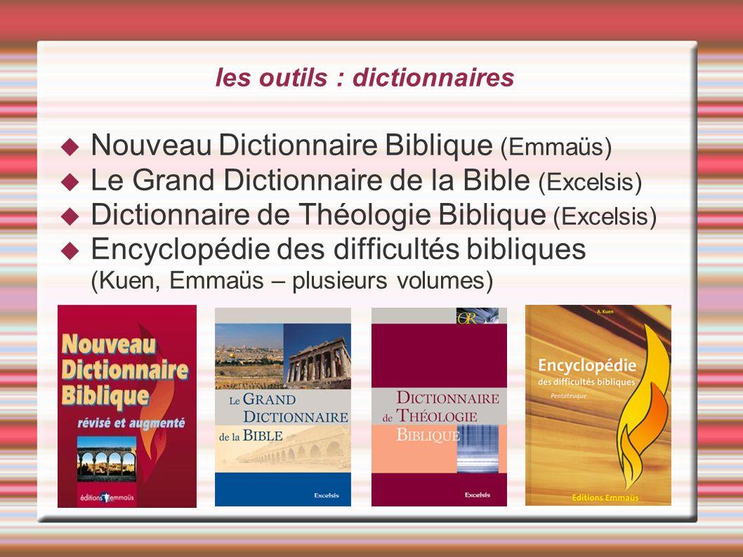 les outils : dictionnaires Nouveau Dictionnaire Biblique (Emmaüs) Le Grand Dictionnaire de la Bible (Excelsis) Dictionnaire de Théologie Biblique (Exc