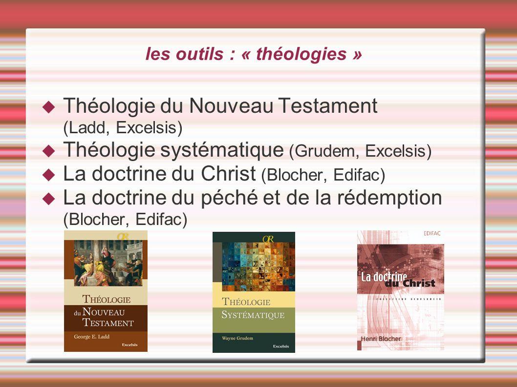 les outils : « théologies » Théologie du Nouveau Testament (Ladd, Excelsis) Théologie systématique (Grudem, Excelsis) La doctrine du Christ (Blocher,
