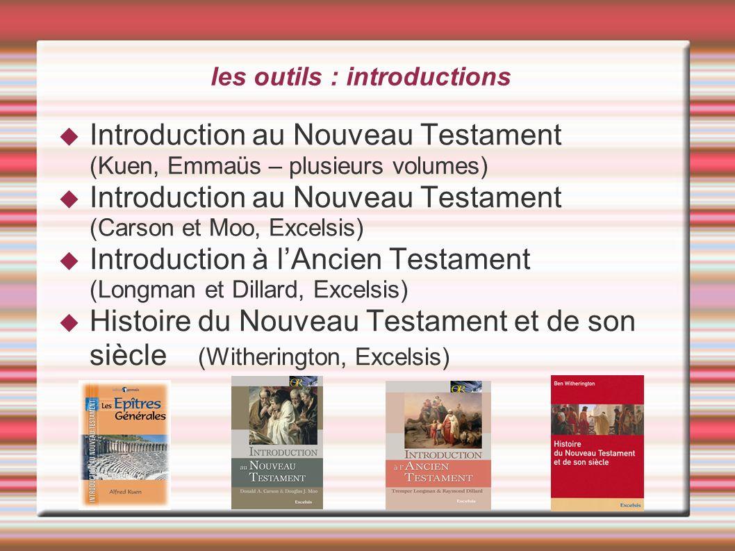 les outils : introductions Introduction au Nouveau Testament (Kuen, Emmaüs – plusieurs volumes) Introduction au Nouveau Testament (Carson et Moo, Exce