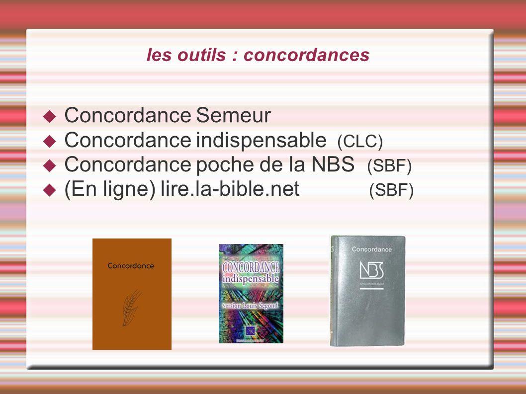 les outils : concordances Concordance Semeur Concordance indispensable (CLC) Concordance poche de la NBS (SBF) (En ligne) lire.la-bible.net (SBF)