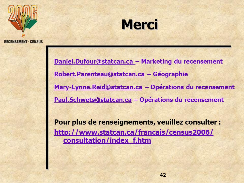 42 Merci Daniel.Dufour@statcan.ca – Marketing du recensement Robert.Parenteau@statcan.ca – Géographie Mary-Lynne.Reid@statcan.ca – Opérations du recen