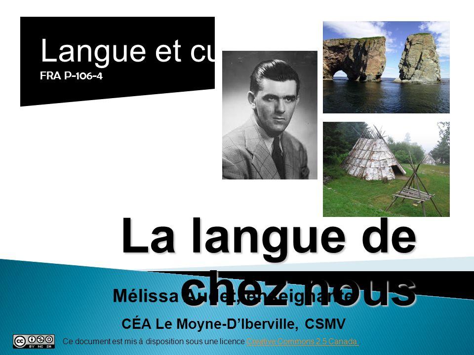 La langue de chez nous Langue et culture FRA P-106-4 Mélissa Audet, enseignante CÉA Le Moyne-DIberville, CSMV Ce document est mis à disposition sous u