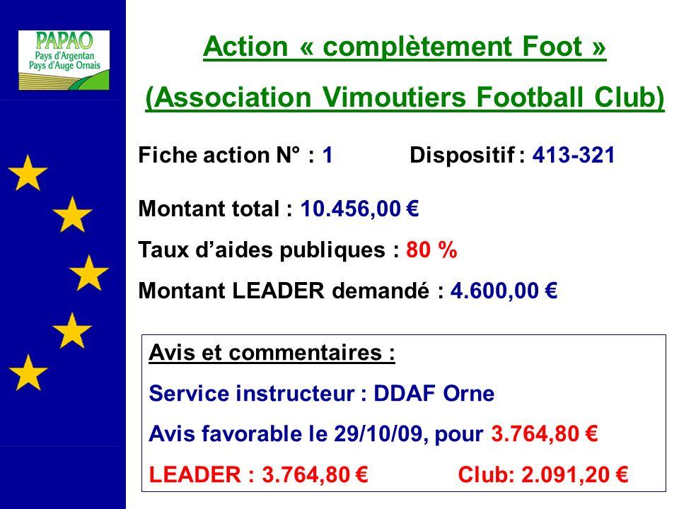 Action « complètement Foot » (Association Vimoutiers Football Club) Fiche action N° : 1Dispositif : 413-321 Montant total : 10.456,00 Taux daides publiques : 80 % Montant LEADER demandé : 4.600,00 Avis et commentaires : Service instructeur : DDAF Orne Avis favorable le 29/10/09, pour 3.764,80 LEADER : 3.764,80 Club: 2.091,20