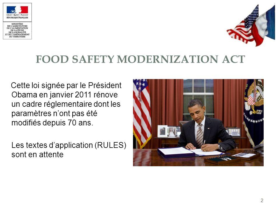 FOOD SAFETY MODERNIZATION ACT Cette loi signée par le Président Obama en janvier 2011 rénove un cadre réglementaire dont les paramètres nont pas été m