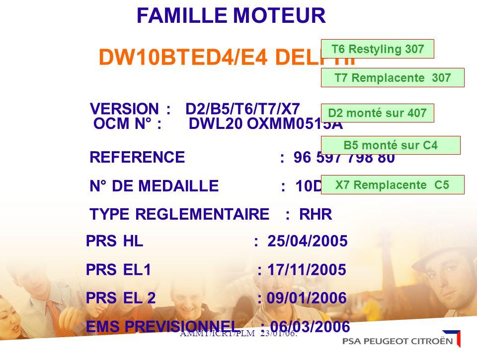 DW10BTED4/E4 DELPHI VERSION :D2/B5/T6/T7/X7 PRS HL : 25/04/2005 PRS EL1 : 17/11/2005 PRS EL 2 : 09/01/2006 EMS PREVISIONNEL : 06/03/2006 FAMILLE MOTEU