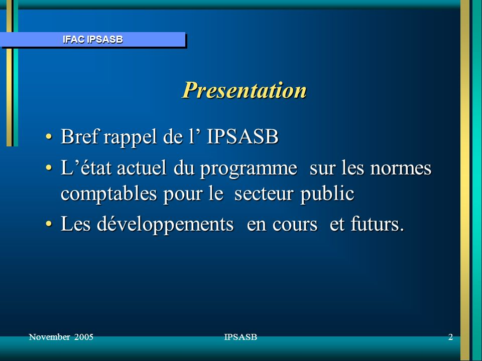 IFAC IPSASB November 20053IPSASB IFAC IFAC – 163 membres 119 paysIFAC – 163 membres 119 pays Ses divers comités :Ses divers comités : –International Audit and Assurance Standards Board (IAASB) –International Public Sector Accounting Standards Board (IPSASB) –Education and Ethics Committees –Developing Nations Permanent Task Force –Professional Accountants in Business (PAIB)