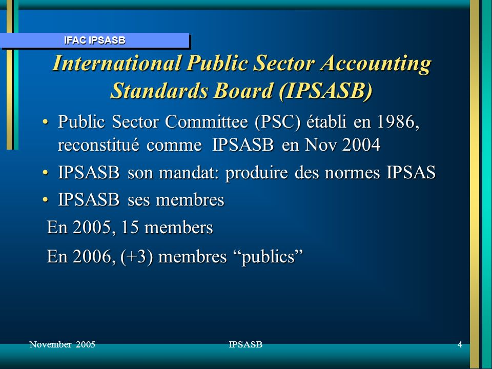 IFAC IPSASB November 20054IPSASB International Public Sector Accounting Standards Board (IPSASB) Public Sector Committee (PSC) établi en 1986, reconst