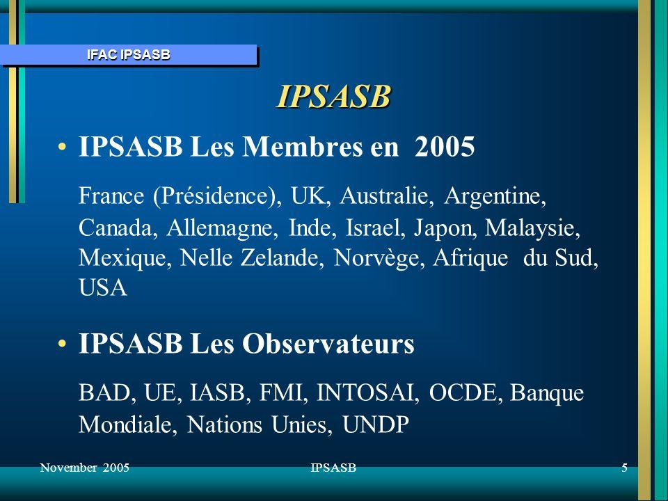 IFAC IPSASB November 20056IPSASB Lobjectif Un programme de normes établi fin 1996Un programme de normes établi fin 1996 Le financement: BAD, IFAC, FMI, UNDP, Banque MondialeLe financement: BAD, IFAC, FMI, UNDP, Banque Mondiale Objectif: renforcer la gouvernance, aider à la necessité de rendre compte et à la transparence, proposer un cadre de reporting complet and adapté dans le cadre des états financiers.Objectif: renforcer la gouvernance, aider à la necessité de rendre compte et à la transparence, proposer un cadre de reporting complet and adapté dans le cadre des états financiers.