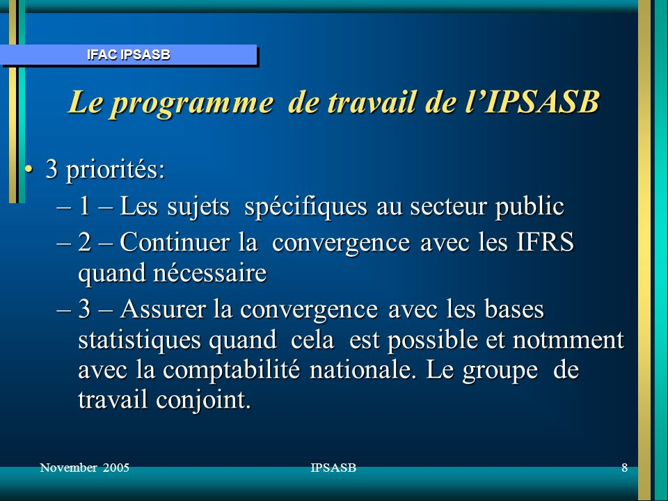 IFAC IPSASB November 200519IPSASB Exposure Drafts (ED) publiés en 2005 ED 24, Financial Reporting Under the Cash Basis of Accounting – Disclosure Requirements for Recipients of External AssistanceED 24, Financial Reporting Under the Cash Basis of Accounting – Disclosure Requirements for Recipients of External Assistance ED 25 Proposed Amendment to the Preface to IPSASsED 25 Proposed Amendment to the Preface to IPSASs ED 26 Improvements to International Public Sector Accounting StandardsED 26 Improvements to International Public Sector Accounting Standards ED 27 Presentation of Budget Information in Financial StatementsED 27 Presentation of Budget Information in Financial Statements ED 28 Disclosure of Financial Information About the General Government SectorED 28 Disclosure of Financial Information About the General Government Sector
