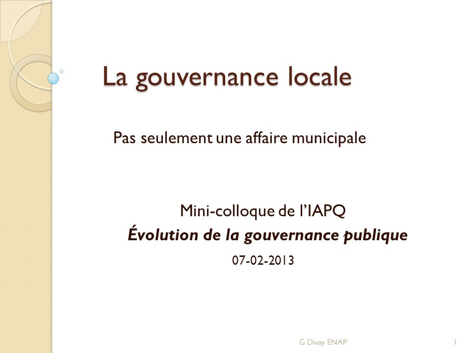 La gouvernance locale La gouvernance locale Pas seulement une affaire municipale Mini-colloque de lIAPQ Évolution de la gouvernance publique 07-02-2013 G Divay ENAP1