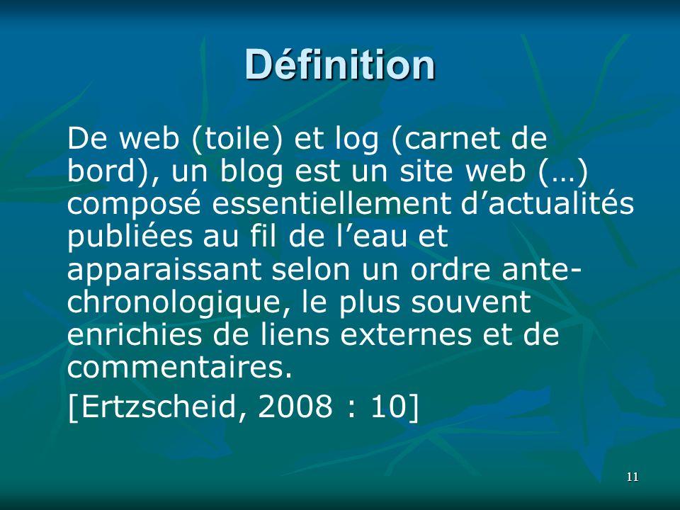 1111 Définition De web (toile) et log (carnet de bord), un blog est un site web (…) composé essentiellement dactualités publiées au fil de leau et apparaissant selon un ordre ante- chronologique, le plus souvent enrichies de liens externes et de commentaires.