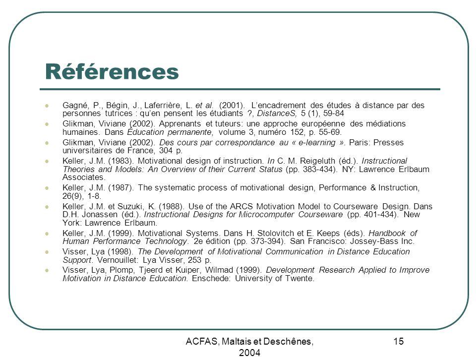 ACFAS, Maltais et Deschênes, 2004 15 Références Gagné, P., Bégin, J., Laferrière, L. et al. (2001). Lencadrement des études à distance par des personn
