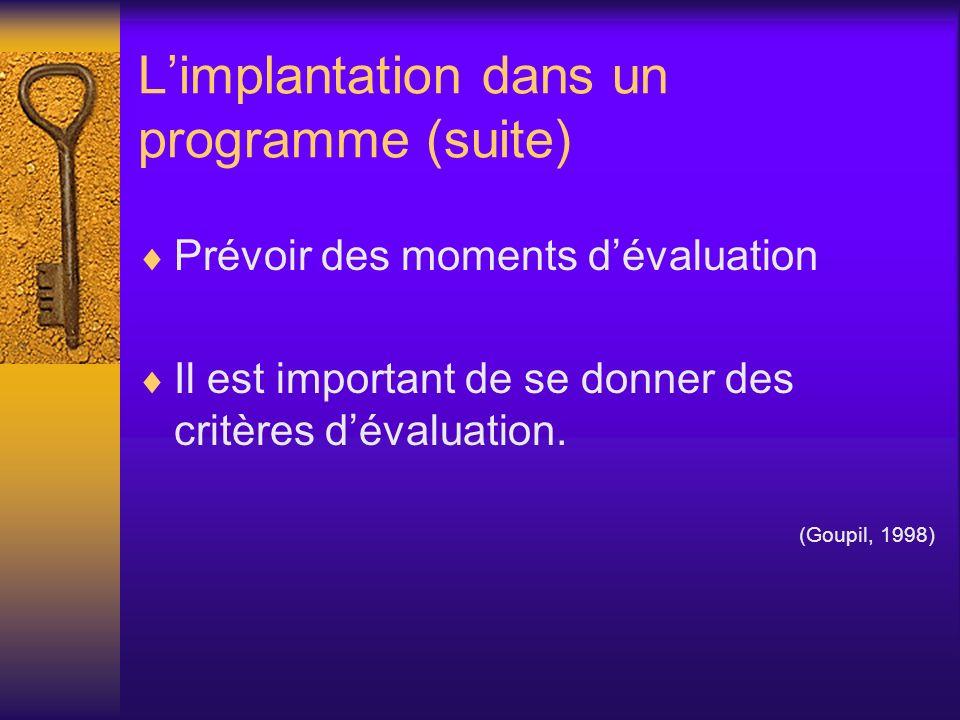 Limplantation dans un programme (suite) Prévoir des moments dévaluation Il est important de se donner des critères dévaluation. (Goupil, 1998)