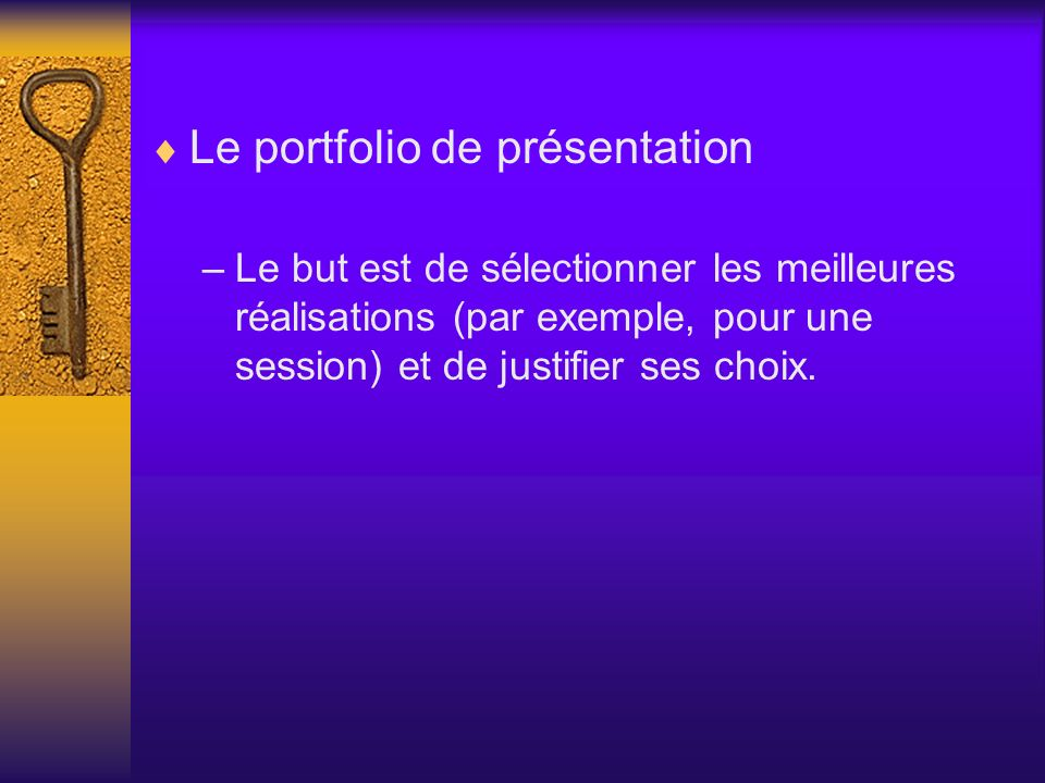 Le portfolio de présentation –Le but est de sélectionner les meilleures réalisations (par exemple, pour une session) et de justifier ses choix.