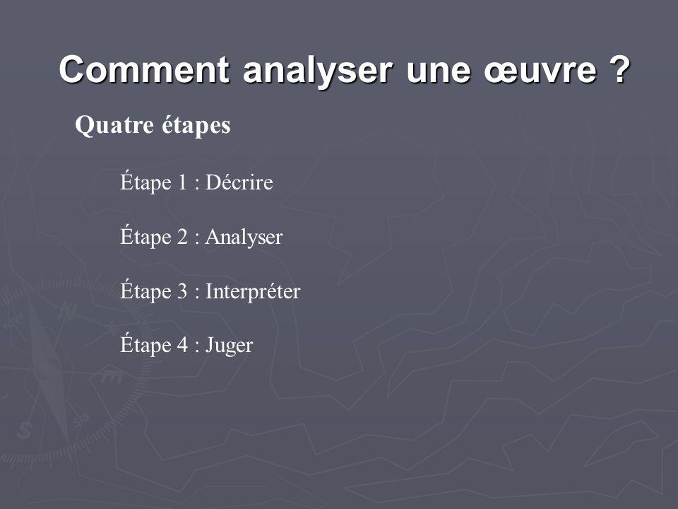 Comment analyser une œuvre ? Quatre étapes Étape 1 : Décrire Étape 2 : Analyser Étape 3 : Interpréter Étape 4 : Juger