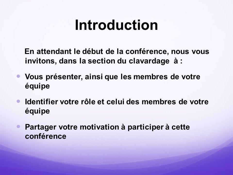Introduction En attendant le début de la conférence, nous vous invitons, dans la section du clavardage à : Vous présenter, ainsi que les membres de vo
