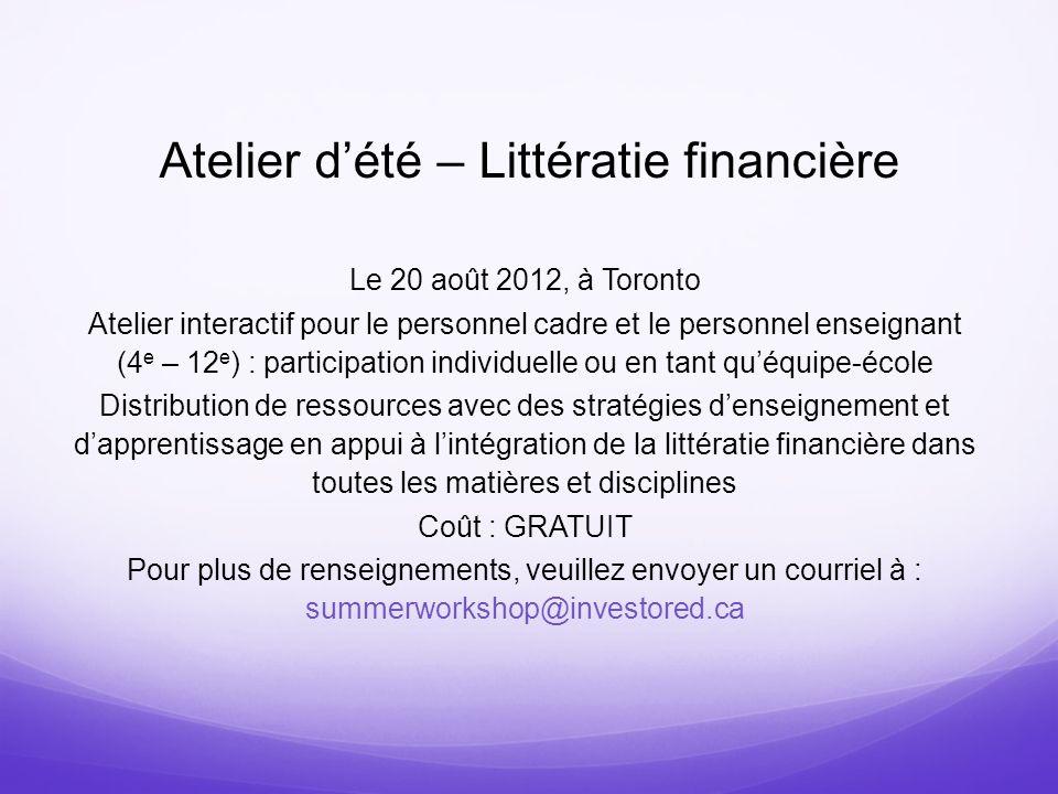 Atelier dété – Littératie financière Le 20 août 2012, à Toronto Atelier interactif pour le personnel cadre et le personnel enseignant (4 e – 12 e ) :