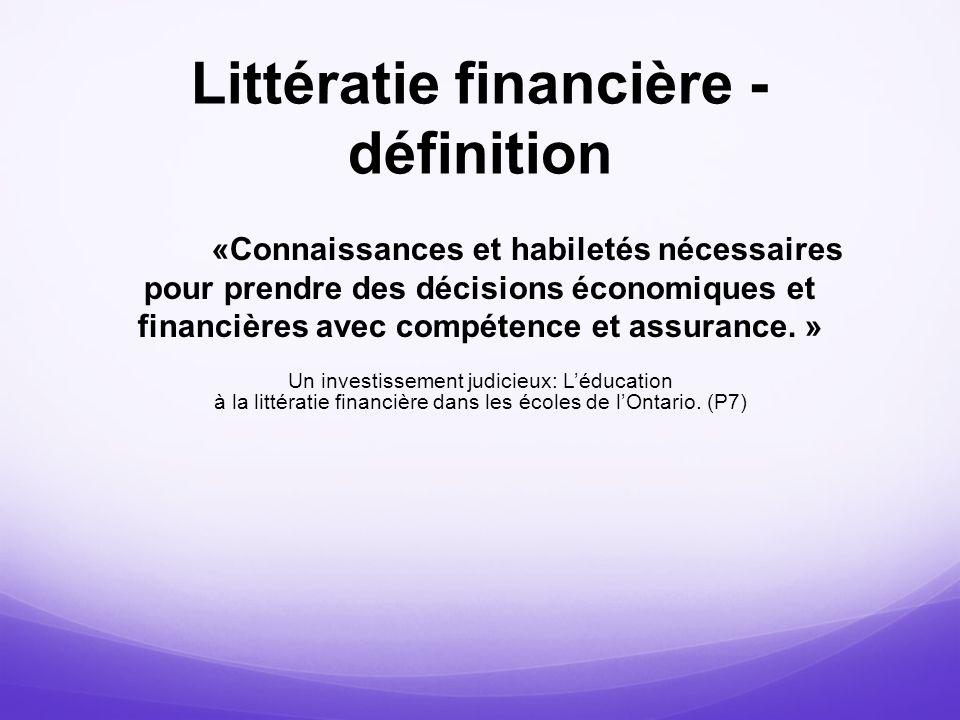 Littératie financière - définition «Connaissances et habiletés nécessaires pour prendre des décisions économiques et financières avec compétence et as