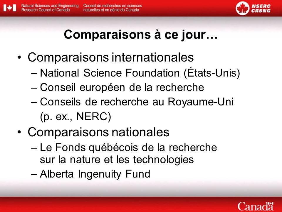 Comparaisons à ce jour… Comparaisons internationales –National Science Foundation (États-Unis) –Conseil européen de la recherche –Conseils de recherche au Royaume-Uni (p.