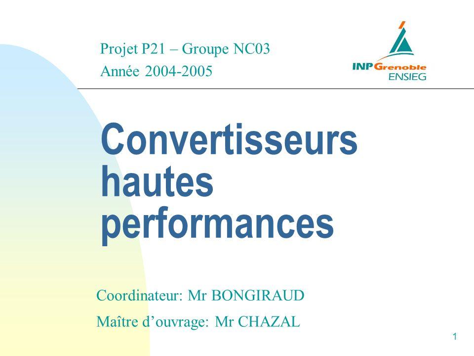 1 Convertisseurs hautes performances Année 2004-2005 Maître douvrage: Mr CHAZAL Coordinateur: Mr BONGIRAUD Projet P21 – Groupe NC03