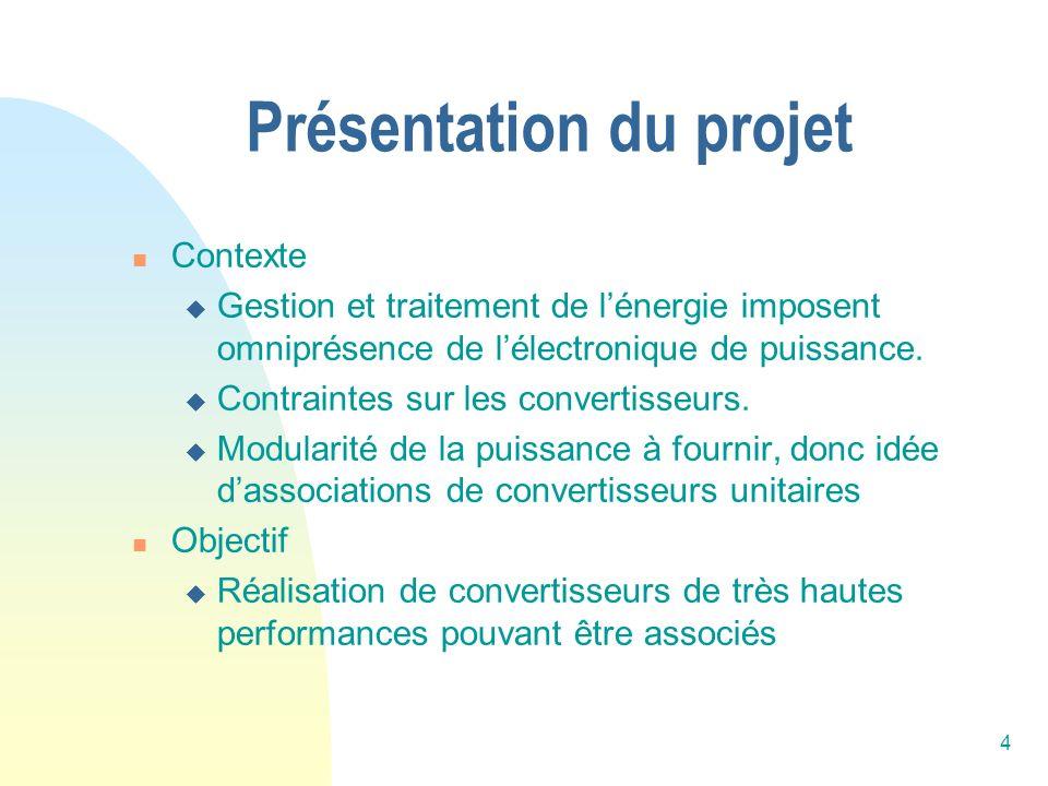 4 Présentation du projet Contexte Gestion et traitement de lénergie imposent omniprésence de lélectronique de puissance. Contraintes sur les convertis