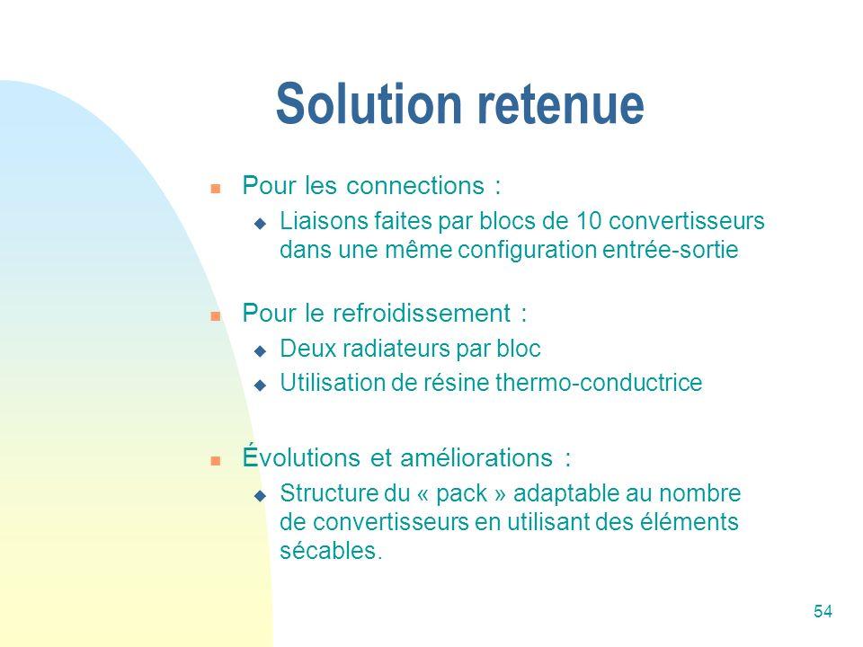 54 Solution retenue Pour les connections : Liaisons faites par blocs de 10 convertisseurs dans une même configuration entrée-sortie Pour le refroidiss