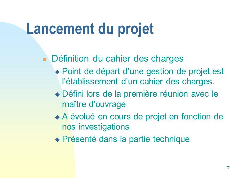 7 Lancement du projet Définition du cahier des charges Point de départ dune gestion de projet est létablissement dun cahier des charges. Défini lors d