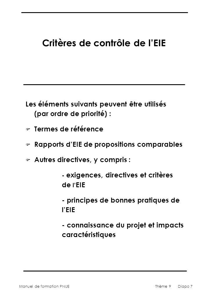 Manuel de formation PNUEThème 9 Diapo 7 Critères de contrôle de lEIE Les éléments suivants peuvent être utilisés (par ordre de priorité) : F Termes de référence F Rapports dEIE de propositions comparables F Autres directives, y compris : - exigences, directives et critères de l EIE - principes de bonnes pratiques de lEIE - connaissance du projet et impacts caractéristiques